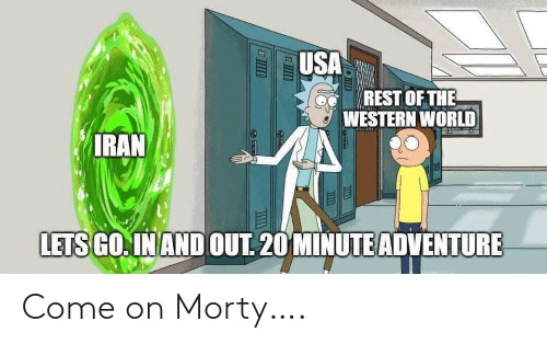 let's: USA  REST OF THE  A WESTERN WORLD  IRAN  LETS GO. IN AND OUT. 20 MINUTE ADVENTURE Come on Morty….