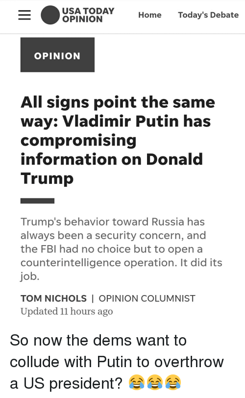 Donald Trump, Fbi, and Vladimir Putin: USA TODAY  OPINION  Home Today's Debate  OPINION  All signs point the same  way: Vladimir Putin has  compromising  information on Donald  Trump  Trump's behavior toward Russia has  always been a security concern, and  the FBI had no choice but to open a  counterintelligence operation. It did its  job  TOM NICHOLS I OPINION COLUMNIST  Updated 11 hours ago