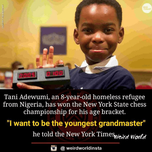 """Homeless, Memes, and New York: USA  TODAY  Tani Adewumi, an 8-year-old homeless refugee  from Nigeria, has won the New York State chess  championship for his age bracket.  """"I want to be the youngest grandmaster  he told the New York Timesveird World  @ weirdworldinsta"""
