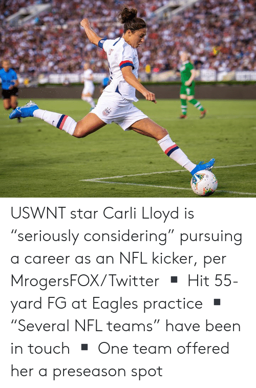 "Philadelphia Eagles, Nfl, and Twitter: USA USWNT star Carli Lloyd is ""seriously considering"" pursuing a career as an NFL kicker, per MrogersFOX/Twitter  ▪️ Hit 55-yard FG at Eagles practice ▪️""Several NFL teams"" have been in touch ▪️ One team offered her a preseason spot"