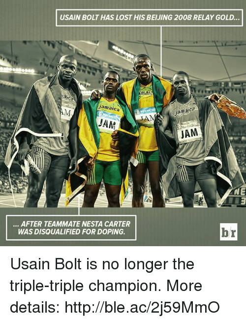 relay: USAIN BOLT HAS LOST HIS BEIJING 2008 RELAY GOLD  aica  jamaica  amaica  Jamaica  AM  JAM  it  NE  . AFTER TEAMMATE NESTA CARTER  WAS DISQUALIFIED FOR DOPING.  br Usain Bolt is no longer the triple-triple champion.  More details: http://ble.ac/2j59MmO