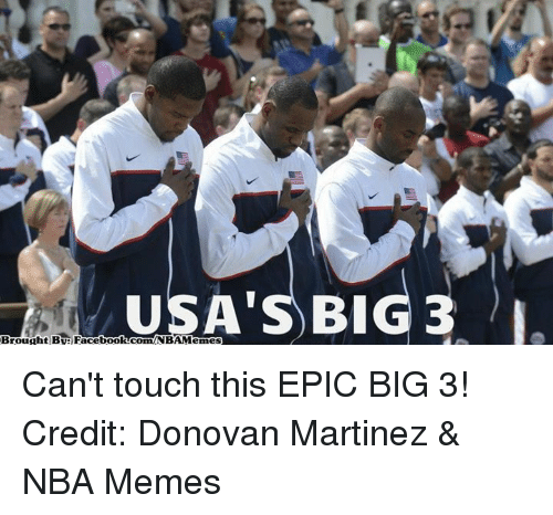 cant touch this: USA'S) BIG 3 L  Brought BUeFaceboolacomNBAMemes Can't touch this EPIC BIG 3! Credit: Donovan Martinez & NBA Memes