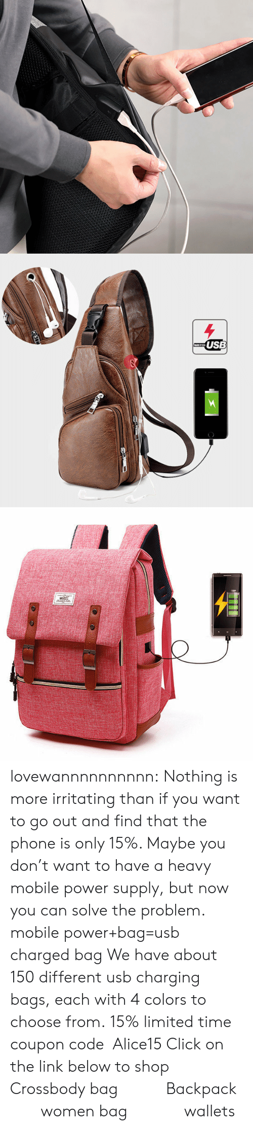 power supply: USB lovewannnnnnnnnn: Nothing is more irritating than if you want to go out and find that the phone is only 15%. Maybe you don't want to have a heavy mobile power supply, but now you can solve the problem. mobile power+bag=usb charged bag We have about 150 different usb charging bags, each with 4 colors to choose from. 15% limited time coupon code:Alice15 Click on the link below to shop Crossbody bag           Backpack         women bag             wallets