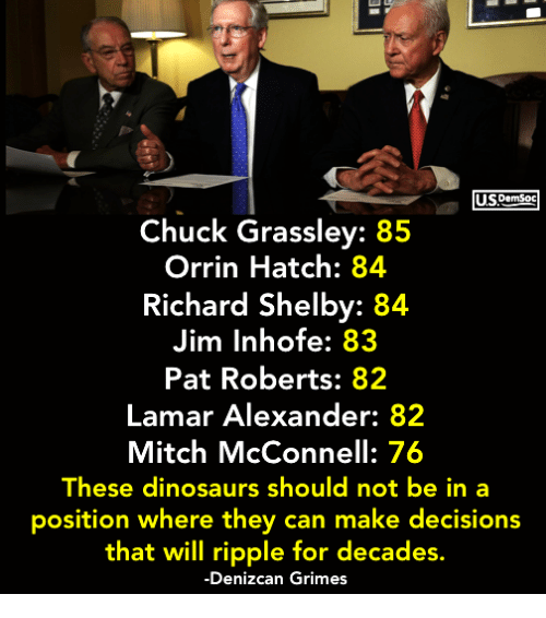 Dinosaurs, Decisions, and Mitch McConnell: USDemSoc  Chuck Grassley: 85  Orrin Hatch: 84  Richard Shelby: 84  Jim Inhofe: 83  Pat Roberts: 82  Lamar Alexander: 82  Mitch McConnell: 76  These dinosaurs should not be in a  position where they can make decisions  that will ripple for decades.  -Denizcan Grimes