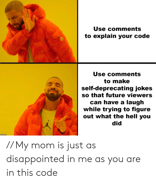 deprecating: Use comments  to explain your code  Use Ccomments  to make  self-deprecating jokes  so that future viewers  can have a laugh  while trying to figure  out what the hell you  did // My mom is just as disappointed in me as you are in this code