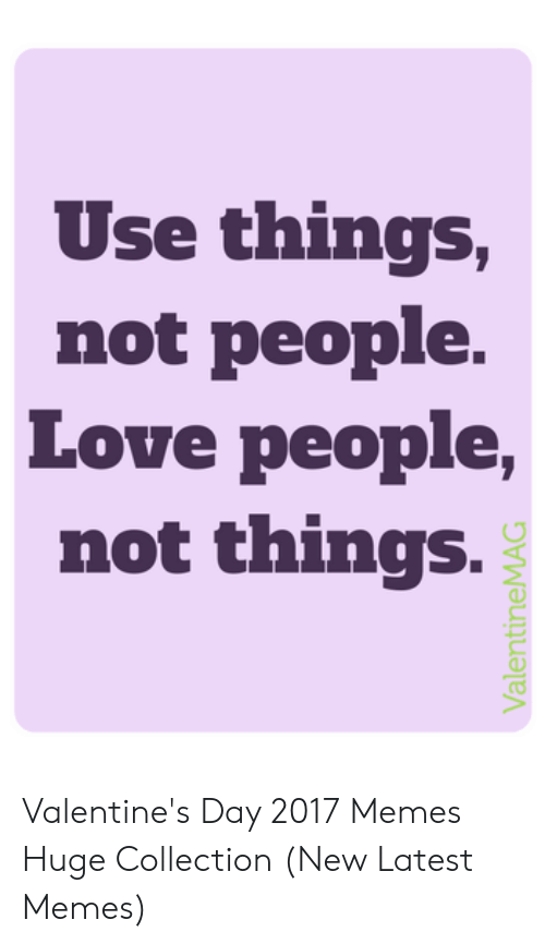 New Love Memes: Use things,  not people.  Love people,  not things.  ValentineMAG Valentine's Day 2017 Memes Huge Collection (New Latest Memes)