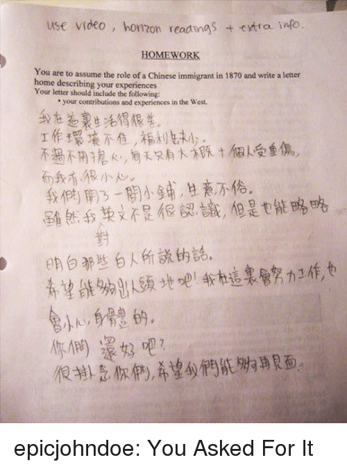 Tumblr, Blog, and Chinese: use video, homon readings  HOMEWORK  You are to assume the role of a Chinese immigrant in 1870 and write a letter  home describing your experiences  Your letter should include the following:  your contributions and experiences in the West.  1作環芋意不住,槲ル丸1) .  不過不用搶e,e天只有人守, t 'f队受重傷.  而我亦很小w.  我們開ㄋㄧ關小鋪,旦老,M6.  ˊ屋 ǐ然我兼낮不是很認讓,但是t縦略略  對  on白都些自人所説的話。  你們還好吧? epicjohndoe:  You Asked For It