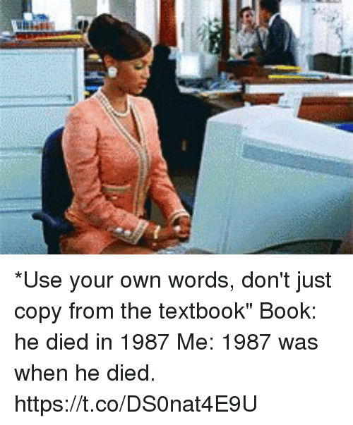 "Textbooking: *Use your own words, don't just copy from the textbook""  Book: he died in 1987  Me: 1987 was when he died. https://t.co/DS0nat4E9U"