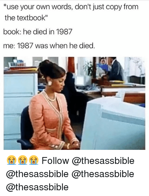 "Textbooking: *use your own words, don't just copy from  the textbook""  book: he died in 1987  me: 1987 was when he died. 😭😭😭 Follow @thesassbible @thesassbible @thesassbible @thesassbible"