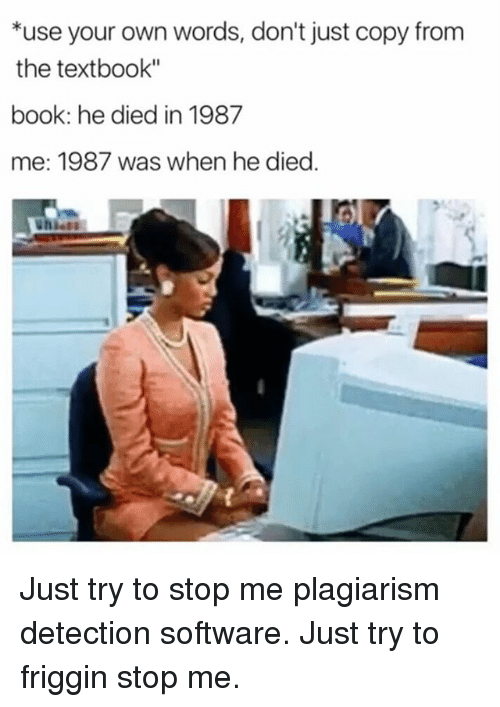 "Textbooking: *use your own words, don't just copy from  the textbook""  book: he died in 1987  me: 1987 was when he died Just try to stop me plagiarism detection software. Just try to friggin stop me."