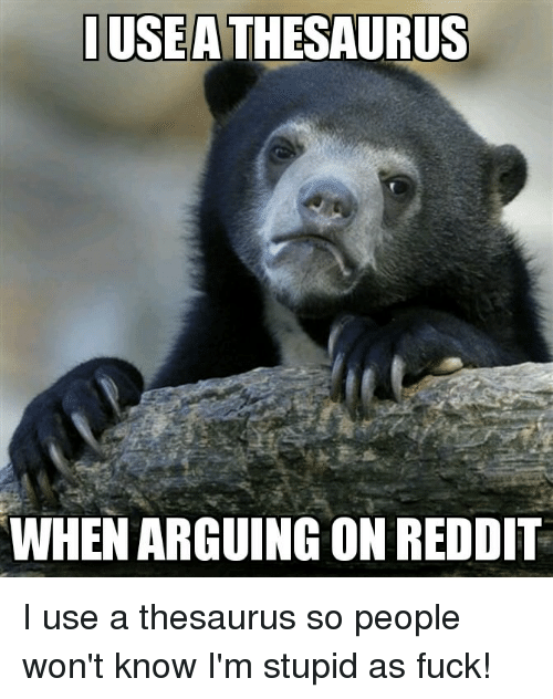 Reddit, Fuck, and Confession Bear: USEA THESAURUS  WHEN ARGUING ON REDDIT I use a thesaurus so people won't know I'm stupid as fuck!