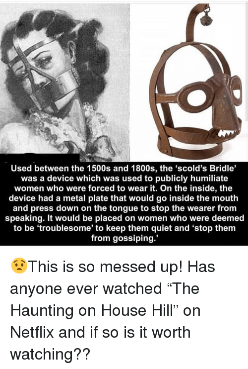"gossiping: Used between the 1500s and 1800s, the 'scold's Bridle'  was a device which was used to publicly humiliate  women who were forced to wear it. On the inside, the  device had a metal plate that would go inside the mouth  and press down on the tongue to stop the wearer from  speaking. It would be placed on women who were deemed  to be 'troublesome' to keep them quiet and 'stop them  from gossiping. 😧This is so messed up! Has anyone ever watched ""The Haunting on House Hill"" on Netflix and if so is it worth watching??"