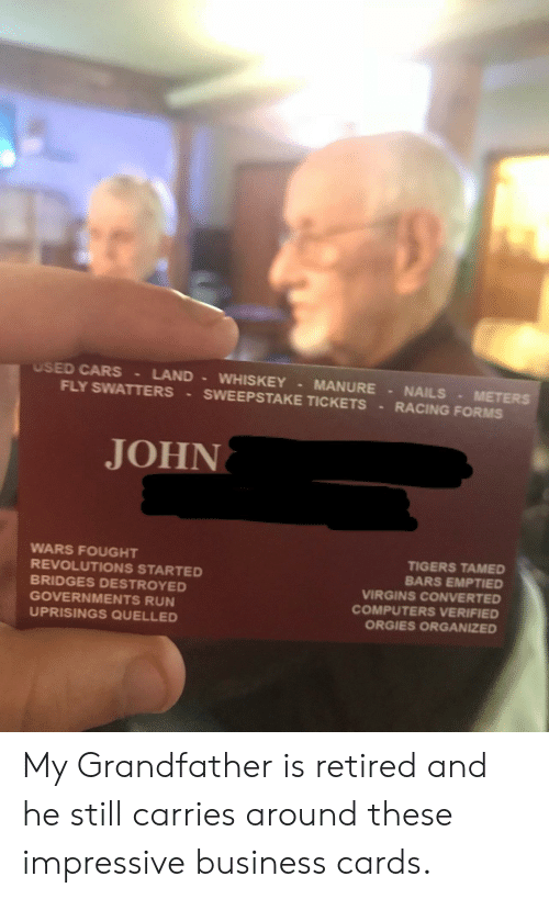 tamed: USED CARS LAND WHISKEY MANURE NAILS METERS  FLY SWATTERS SWEEPSTAKE TICKETS RACING FORMs  JOHN  WARS FOUGHT  REVOLUTIONS STARTED  BRIDGES DESTROYED  GOVERNMENTS RUN  UPRISINGS QUELLED  TIGERS TAMED  BARS EMPTIED  VIRGINS CONVERTED  COMPUTERS VERIFIED  ORGIES ORGANIZED My Grandfather is retired and he still carries around these impressive business cards.