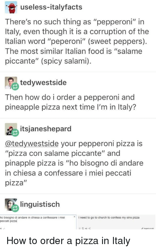 "Church, Food, and Pizza: useless-italyfact:s  There's no such thing as ""pepperoni"" in  Italy, even though it is a corruption of the  Italian word ""peperoni"" (sweet peppers)  The most similar Italian food is ""salame  piccante"" (spicy salami).  tedywestside  Then how do i order a pepperoni and  pineapple pizza next time l'm in Italy?  itsjaneshepard  @tedywestside your pepperoni pizza is  ""pizza con salame piccante"" and  pinapple pizza is ""ho bisogno di andare  in chiesa a confessare i miei peccati  pizza""  linguistisch  ho bisogno di andare in chiesa a confessare i mieiI need to go to church to confess my sins pizza  peccati pizza How to order a pizza in Italy"