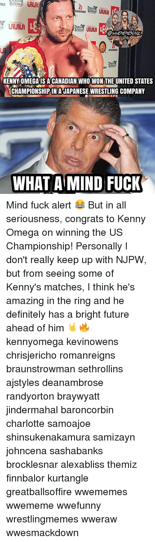 Bright Future: USHIROAD  LALALA  @WHEMEMEONIY  KENNYOMEGA IS ACANADIAN WHO WON THE UNITED STATES  CHAMPIONSHIP IN A JAPANESE WRESILING COMPANY  WHAT A MIND FUCK Mind fuck alert 😂 But in all seriousness, congrats to Kenny Omega on winning the US Championship! Personally I don't really keep up with NJPW, but from seeing some of Kenny's matches, I think he's amazing in the ring and he definitely has a bright future ahead of him 🤘🔥 kennyomega kevinowens chrisjericho romanreigns braunstrowman sethrollins ajstyles deanambrose randyorton braywyatt jindermahal baroncorbin charlotte samoajoe shinsukenakamura samizayn johncena sashabanks brocklesnar alexabliss themiz finnbalor kurtangle greatballsoffire wwememes wwememe wwefunny wrestlingmemes wweraw wwesmackdown
