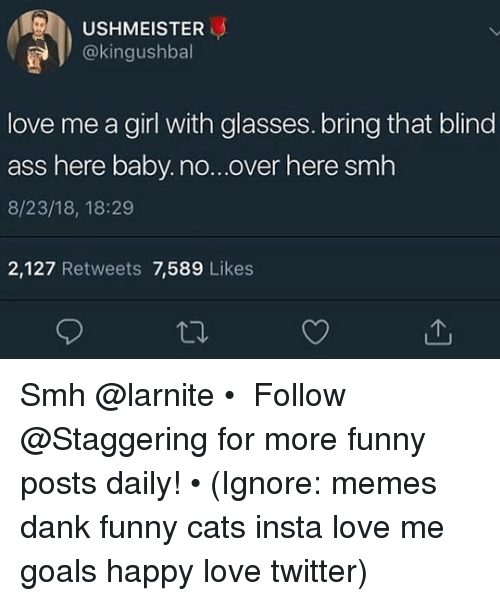 Ass, Cats, and Dank: USHMEISTER  okingushball  love me a girl with glasses. bring that blind  ass here baby.no...over here smh  8/23/18, 18:29  2,127 Retweets 7,589 Likes Smh @larnite • ➫➫➫ Follow @Staggering for more funny posts daily! • (Ignore: memes dank funny cats insta love me goals happy love twitter)