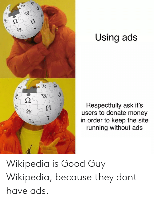 Money, Wikipedia, and Good: Using ads  ウィ  Respectfully ask it's  users to donate money  in order to keep the site  running without ads  維 Wikipedia is Good Guy Wikipedia, because they dont have ads.