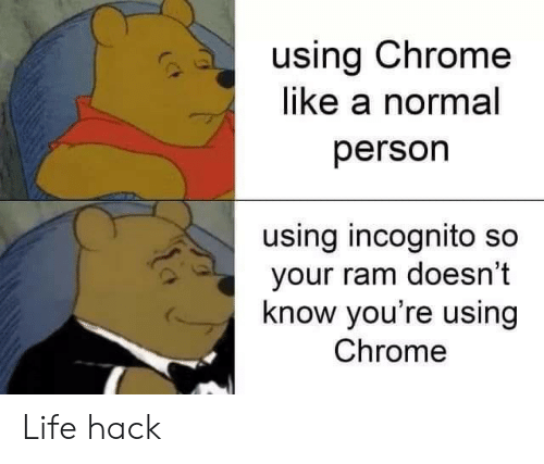 Incognito: using Chrome  like a normal  person  using incognito so  your ram doesn't  know you're using  Chrome Life hack