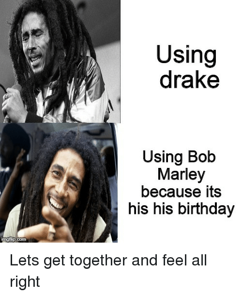 Bob Marley: Using  drake  Using Bob  Marley  because its  his his birthday Lets get together and feel all right