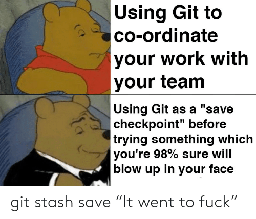 """Work, Fuck, and Git: Using Git to  co-ordinate  your work with  your team  Using Git as a """"save  checkpoint"""" before  trying something which  you're 98% sure will  blow up in your face git stash save """"It went to fuck"""""""