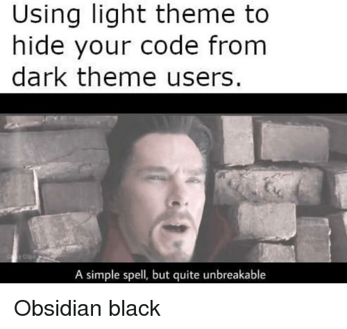 Black, Quite, and Simple: Using light theme to  hide your code from  dark theme users.  A simple spell, but quite unbreakable Obsidian black