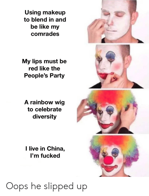 Be Like, Makeup, and Party: Using makeup  to blend in and  be like my  comrades  My lips must be  red like the  People's Party  A rainbow wig  to celebrate  diversity  I live in China,  I'm fucked Oops he slipped up