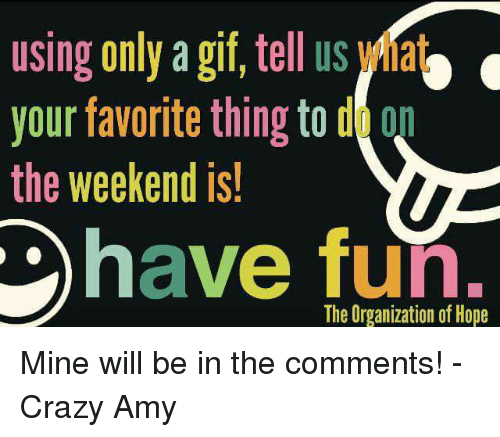 Crazy Amy: using only a gif, tell us ha  your favorite thing to d  the weekend is  have fun.  The Organization of Hope Mine will be in the comments!   -Crazy Amy