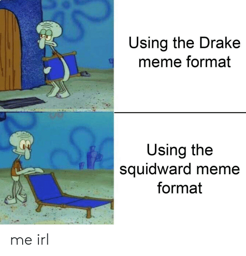 Drake, Meme, and Squidward: Using the Drake  meme format  Using the  squidward meme  format me irl