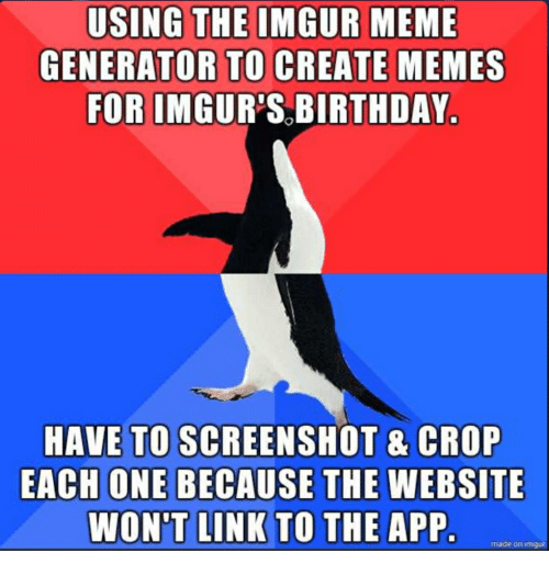Birthday, Meme, and Memes: USING THE IMGUR MEME  GENERATOR TO CREATE MEMES  FOR IMGUR'S BIRTHDAY  HAVE TO SCREENSHOT & CROP  EACH ONE BECAUSE THE WEBSITE  WON'T LINK TO THE APP  made on amgur