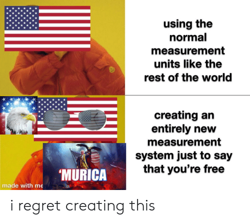 Youre Free: using the  normal  measurement  units like the  rest of the world  creating an  entirely new  measurement  system just to say  that you're free  MURICA  made with me i regret creating this