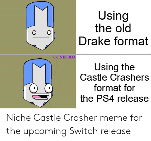 Drake, Meme, and Ps4: Using  the old  Drake format  CCNECRO  Using the  Castle Crashers  format for  the PS4 release Niche Castle Crasher meme for the upcoming Switch release
