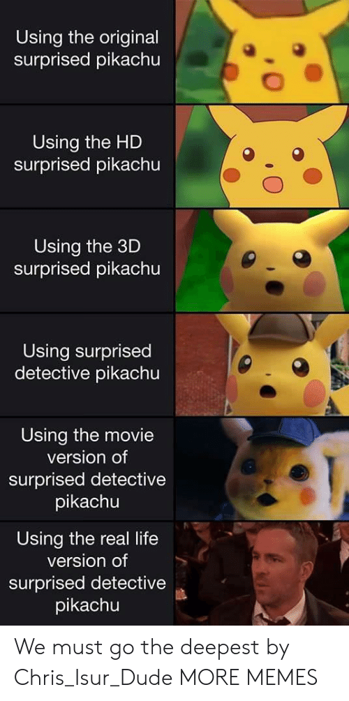 Surprised Pikachu: Using the original  surprised pikachu  Using the HD  surprised pikachu  Using the 3D  surprised pikachu  Using surprised  detective pikachu  Using the movie  version of  surprised detective  pikachu  Using the real life  version of  surprised detective  pikachu We must go the deepest by Chris_Isur_Dude MORE MEMES