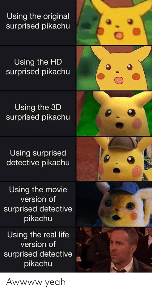Life, Pikachu, and Yeah: Using the original  surprised pikachu  Using the HD  surprised pikachu  Using the 3D  surprised pikachu  Using surprised  detective pikachu  Using the movie  version of  surprised detective  pikachu  Using the real life  version of  surprised detective  pikachu Awwww yeah