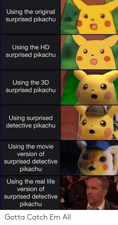 Life, Pikachu, and Movie: Using the original  surprised pikachu  Using the HD  surprised pikachu  Using the 3D  surprised pikachu  Using surprised  detective pikachu  Using the movie  version of  surprised detective  pikachu  Using the real life  version of  surprised detective  pikachu Gotta Catch Em All
