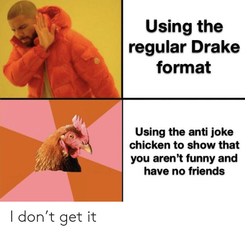 joke chicken: Using the  regular Drake  format  Using the anti joke  chicken to show that  you aren't funny and  have no friends I don't get it