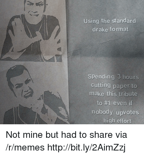 Drake, Memes, and Http: Using the standard  drake fo rmat  Spending 3 hours  cutting paper to  make this tribute  to #1 even if  nobody upvotes  high effort Not mine but had to share via /r/memes http://bit.ly/2AimZzj