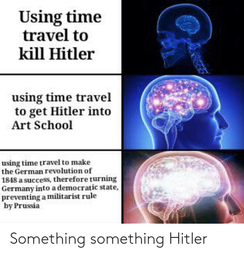Kill Hitler: Using time  travel to  kill Hitler  using time travel  to get Hitler into  Art School  using time travel to make  the German revolution of  1848 a success, therefore turnin  Germany into a democratic state,  preventing a militarist rule  by Prussia Something something Hitler