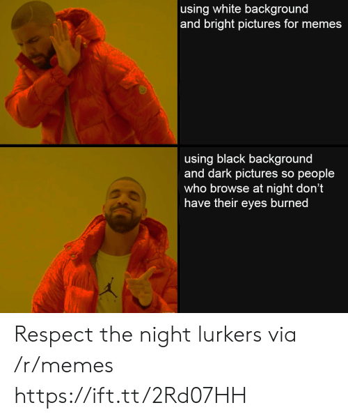 Pictures For: using white background  and bright pictures for memes  using black background  and dark pictures so people  who browse at night don't  have their eyes burned Respect the night lurkers via /r/memes https://ift.tt/2Rd07HH