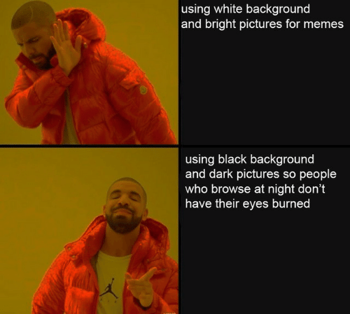 Pictures For: using white background  and bright pictures for memes  using black background  and dark pictures so people  who browse at night don't  have their eyes burned