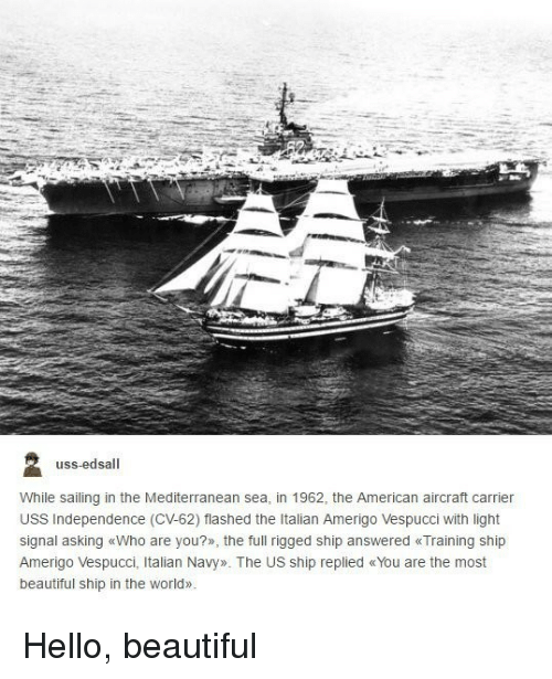 rigged: uss-edsall  While sailing in the Mediterranean sea, in 1962, the American aircraft carrier  USS Independence (CV-62) flashed the Italian Amerigo Vespucci with light  signal asking «Who are you?», the full rigged ship answered «Training ship  Amerigo Vespucci, Italian Navy». The US ship replied «You are the most  beautiful ship in the world» Hello, beautiful