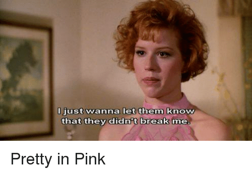 Pretty in Pink: ust wanna let them know  that they didn't break  me Pretty in Pink
