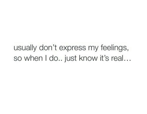 its real: usually don't express my feelings,  so when I do.. just know it's real..