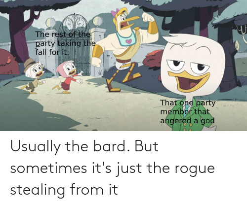 usually: Usually the bard. But sometimes it's just the rogue stealing from it
