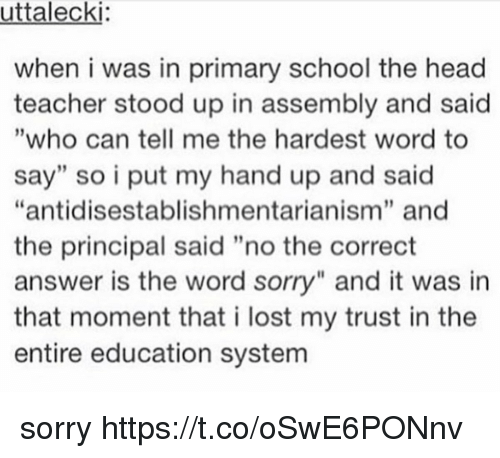 """Head, School, and Sorry: uttalecki  when i was in primary school the head  teacher stood up in assembly and said  """"who can tell me the hardest word to  say"""" so i put my hand up and said  """"antidisestablishmentarianism"""" and  the principal said """"no the correct  answer is the word sorry"""" and it was in  that moment that i lost my trust in the  entire education system  9 sorry https://t.co/oSwE6PONnv"""