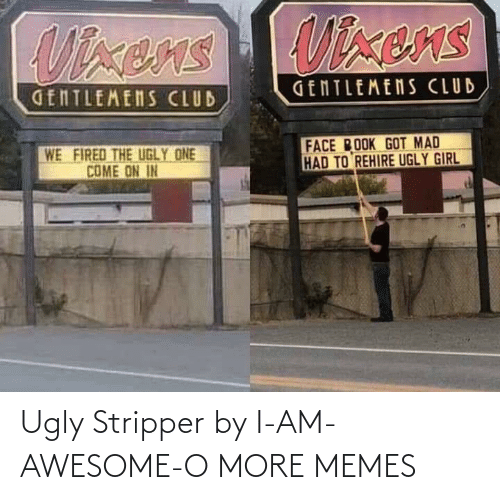 ems: UTxens EMS  GENTLEMENS CLUB  GENTLEMENS CLUB  FACE ROOK GOT MAD  HAD TO REHIRE UGLY GIRL  WE  FIRED THE UGLY ONE  COME ON IN Ugly Stripper by I-AM-AWESOME-O MORE MEMES