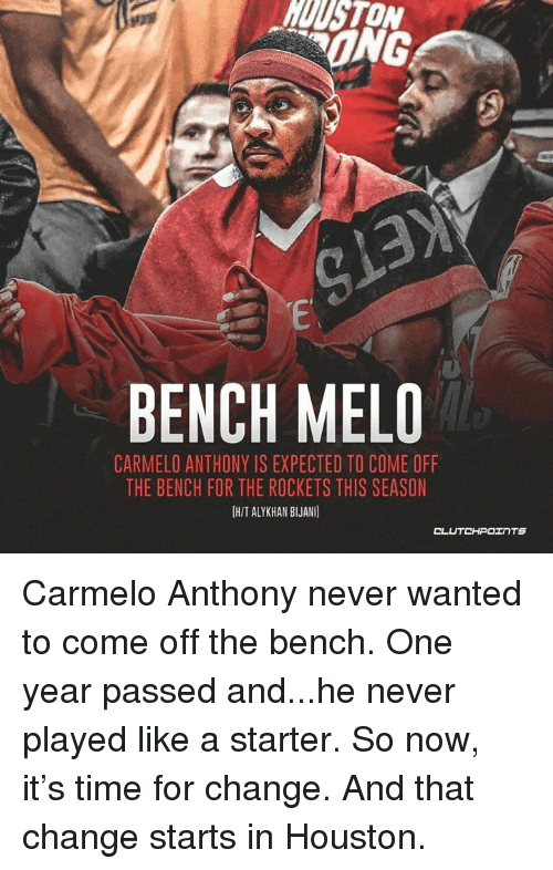 Come Off The Bench: UUSTON  ONG  BENCH MELO  CARMELO ANTHONY IS EXPECTED TO COME OFF  THE BENCH FOR THE ROCKETS THIS SEASON  IHIT ALYKHAN BLJANI  CL Carmelo Anthony never wanted to come off the bench. One year passed and...he never played like a starter. So now, it's time for change. And that change starts in Houston.