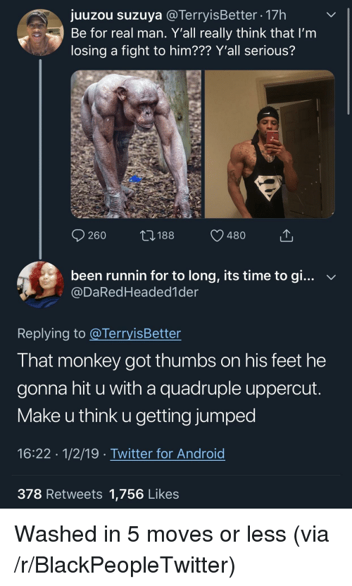 Android, Blackpeopletwitter, and Twitter: uuzou suzuva @TerrvisBetter 17h  Be for real man. Y'all really think that l'm  losing a fight to him??? Y'all serious?  260188 480  been runnin for to long, its time to gi... v  @DaRedHeaded1der  Replying to @TerryisBetter  That monkey got thumbs on his feet he  gonna hit u with a quadruple uppercut  Make u think u getting jumped  16:22 1/2/19 Twitter for Android  378 Retweets 1,756 Likes Washed in 5 moves or less (via /r/BlackPeopleTwitter)