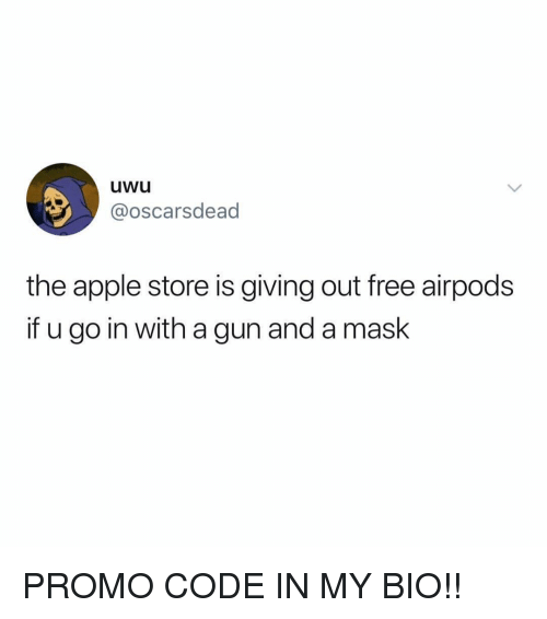 Apple Store: uwu  @oscarsdead  the apple store is giving out free airpods  if u go in with a gun and a mask PROMO CODE IN MY BIO!!