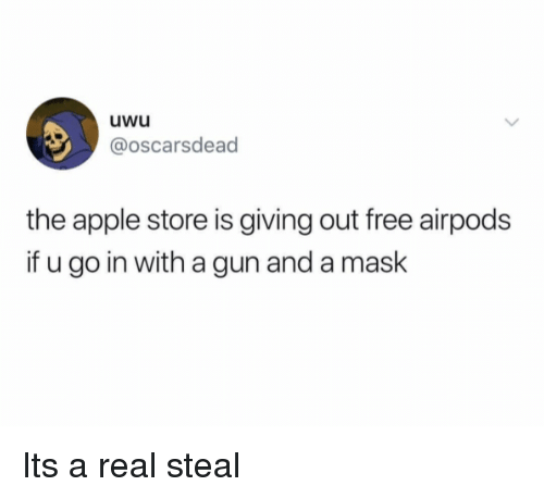 Apple Store: uwu  @oscarsdead  the apple store is giving out free airpods  if u go in with a gun and a maslk Its a real steal
