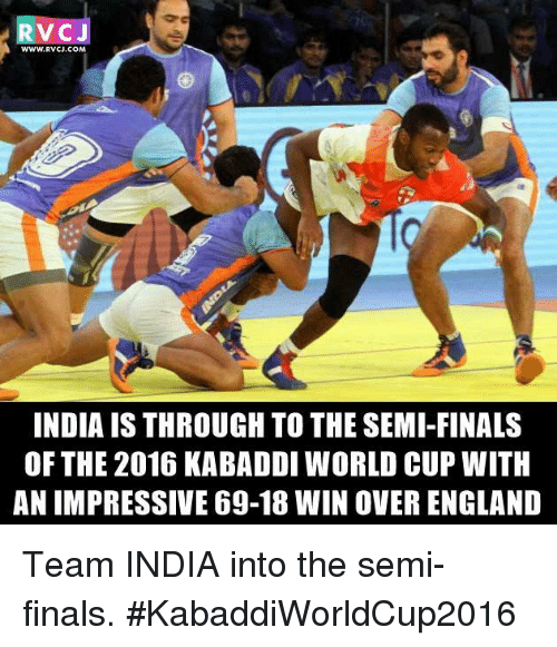 kabaddi: V CJ  WWW, RVCJ, COM  INDIA IS THROUGH TO THESEMI-FINALS  OF THE 2016 KABADDI WORLD CUP WITH  ANIMPRESSIVE 69-18 WIN OVER ENGLAND Team INDIA into the semi-finals. #KabaddiWorldCup2016